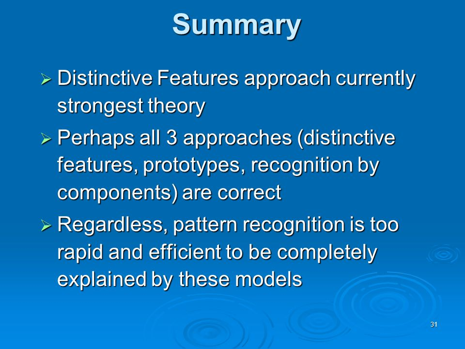 31 Summary  Distinctive Features approach currently strongest theory  Perhaps all 3 approaches (distinctive features, prototypes, recognition by components) are correct  Regardless, pattern recognition is too rapid and efficient to be completely explained by these models