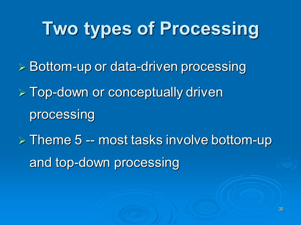 32 Two types of Processing  Bottom-up or data-driven processing  Top-down or conceptually driven processing  Theme 5 -- most tasks involve bottom-up and top-down processing