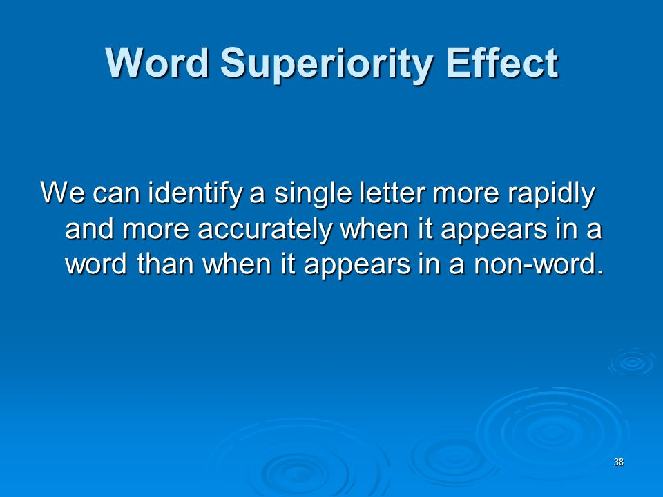 38 Word Superiority Effect We can identify a single letter more rapidly and more accurately when it appears in a word than when it appears in a non-word.