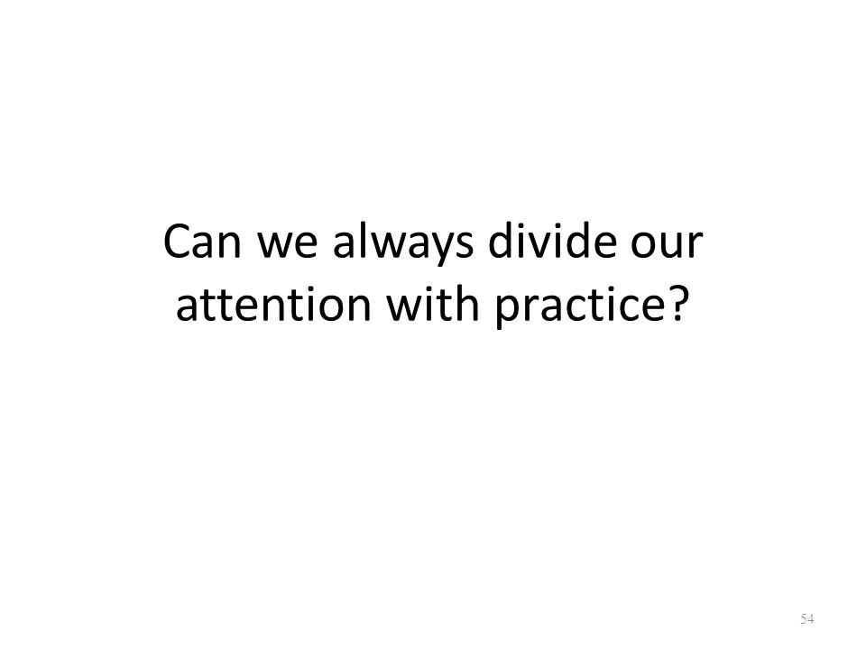 Can we always divide our attention with practice 54