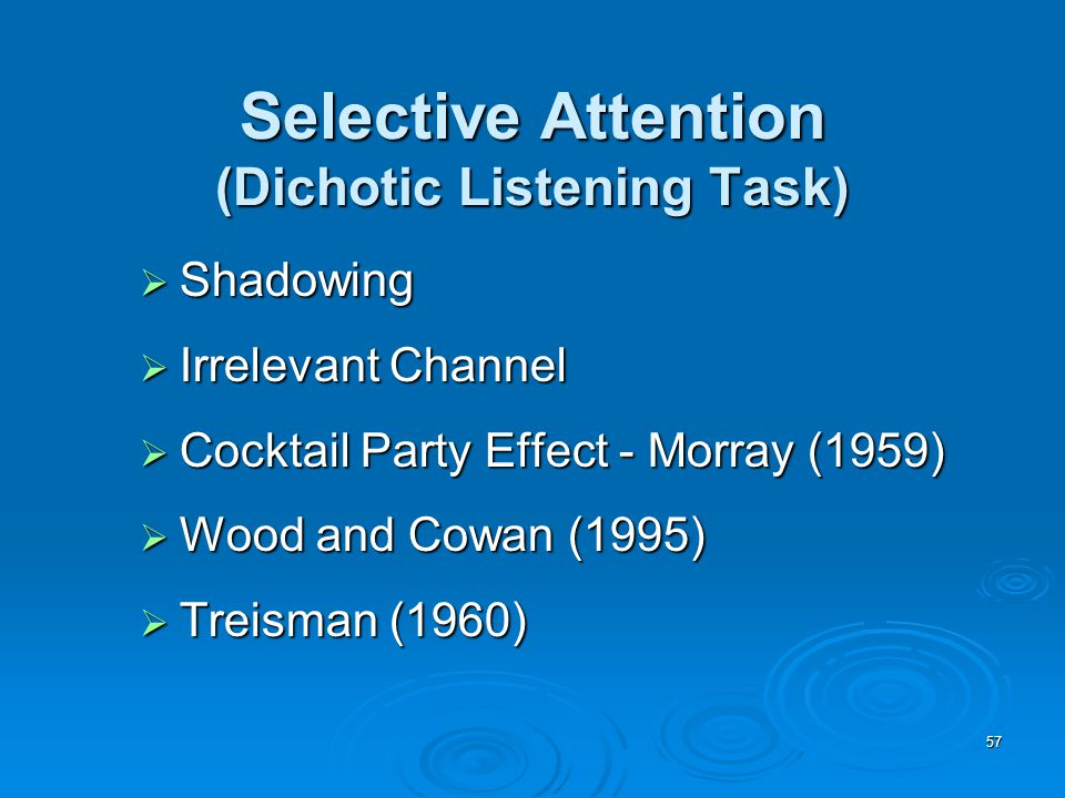 57 Selective Attention (Dichotic Listening Task)  Shadowing  Irrelevant Channel  Cocktail Party Effect - Morray (1959)  Wood and Cowan (1995)  Treisman (1960)