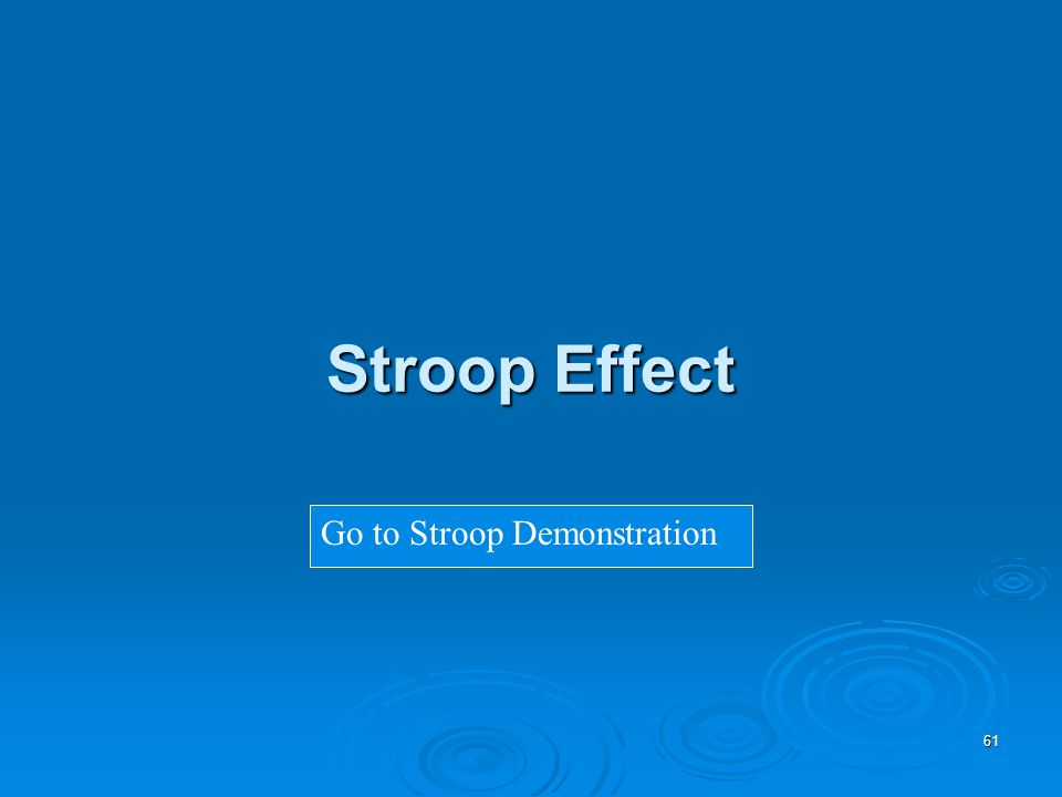 61 Stroop Effect Go to Stroop Demonstration