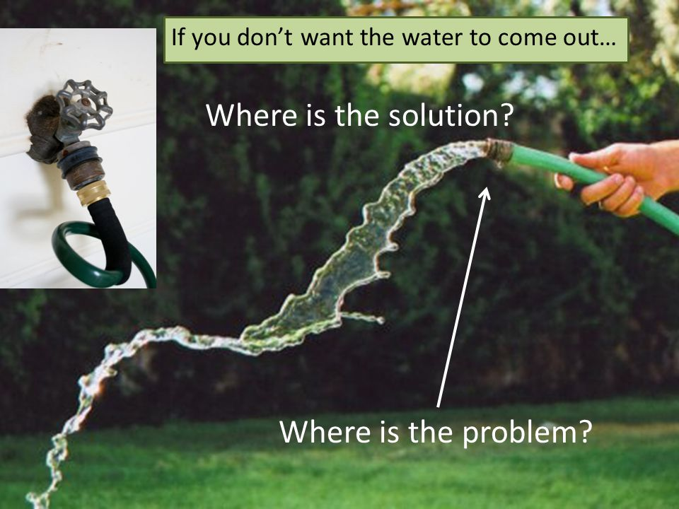 Where is the problem? Where is the solution? If you don't want the water to come out…