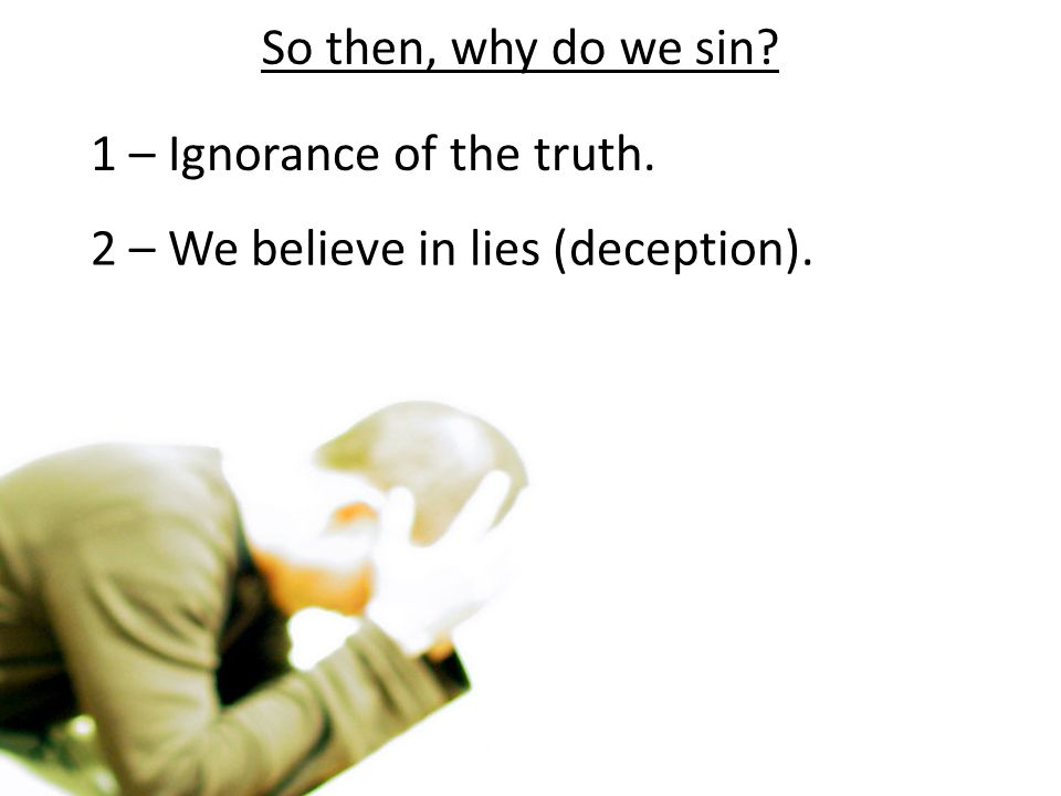 So then, why do we sin? 1 – Ignorance of the truth. 2 – We believe in lies (deception).