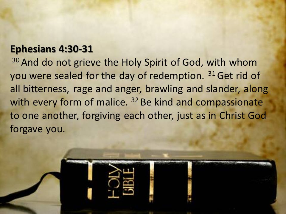 Ephesians 4:30-31 Ephesians 4:30-31 30 And do not grieve the Holy Spirit of God, with whom you were sealed for the day of redemption. 31 Get rid of al