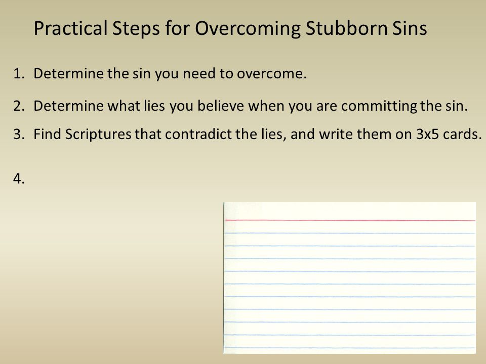 Practical Steps for Overcoming Stubborn Sins Determine the sin you need to overcome.1. Determine what lies you believe when you are committing the sin
