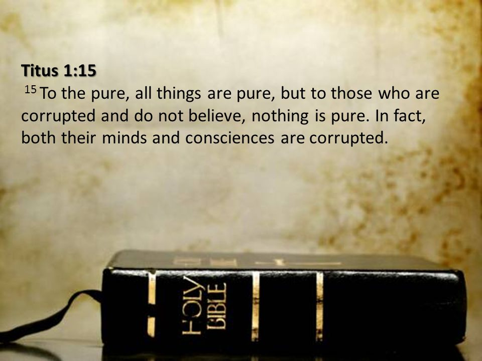 Titus 1:15 Titus 1:15 15 To the pure, all things are pure, but to those who are corrupted and do not believe, nothing is pure. In fact, both their min