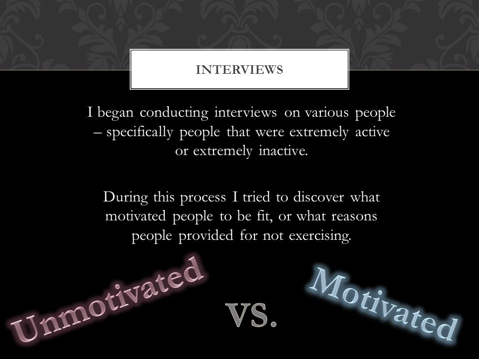 I began conducting interviews on various people – specifically people that were extremely active or extremely inactive. During this process I tried to
