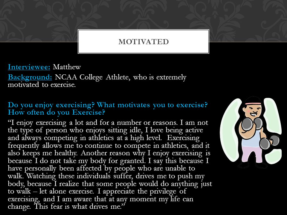 Interviewee: Matthew Background: NCAA College Athlete, who is extremely motivated to exercise.
