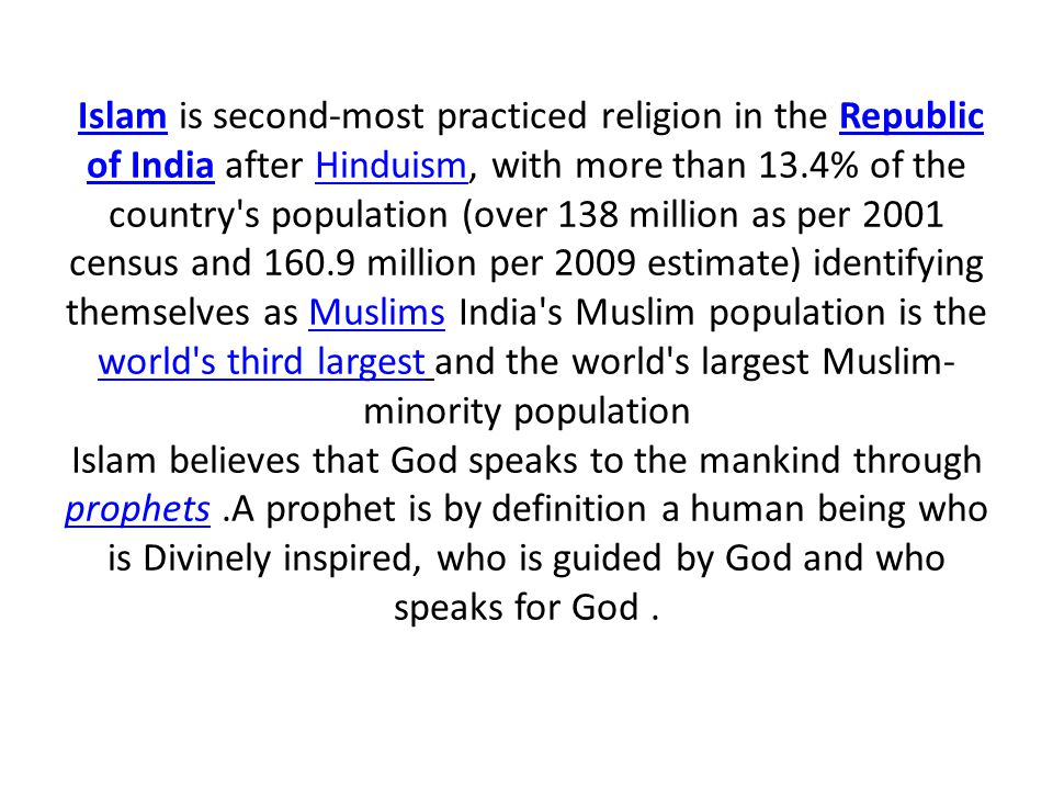 Islam is second-most practiced religion in the Republic of India after Hinduism, with more than 13.4% of the country s population (over 138 million as per 2001 census and 160.9 million per 2009 estimate) identifying themselves as Muslims India s Muslim population is the world s third largest and the world s largest Muslim- minority population Islam believes that God speaks to the mankind through prophets.A prophet is by definition a human being who is Divinely inspired, who is guided by God and who speaks for God.IslamRepublic of IndiaHinduismMuslims world s third largest prophets