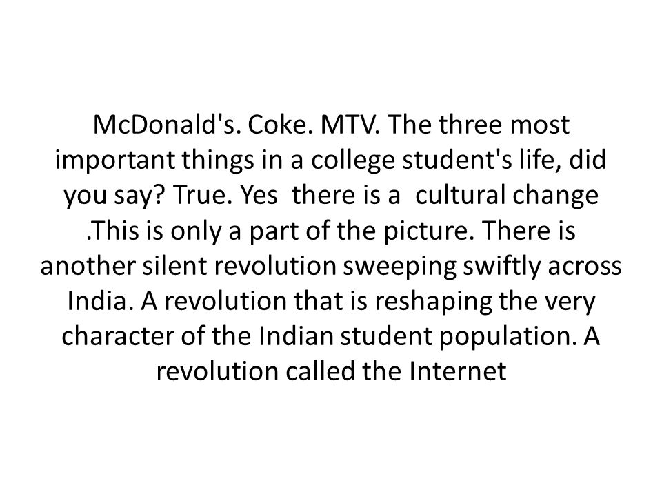 McDonald s. Coke. MTV. The three most important things in a college student s life, did you say.