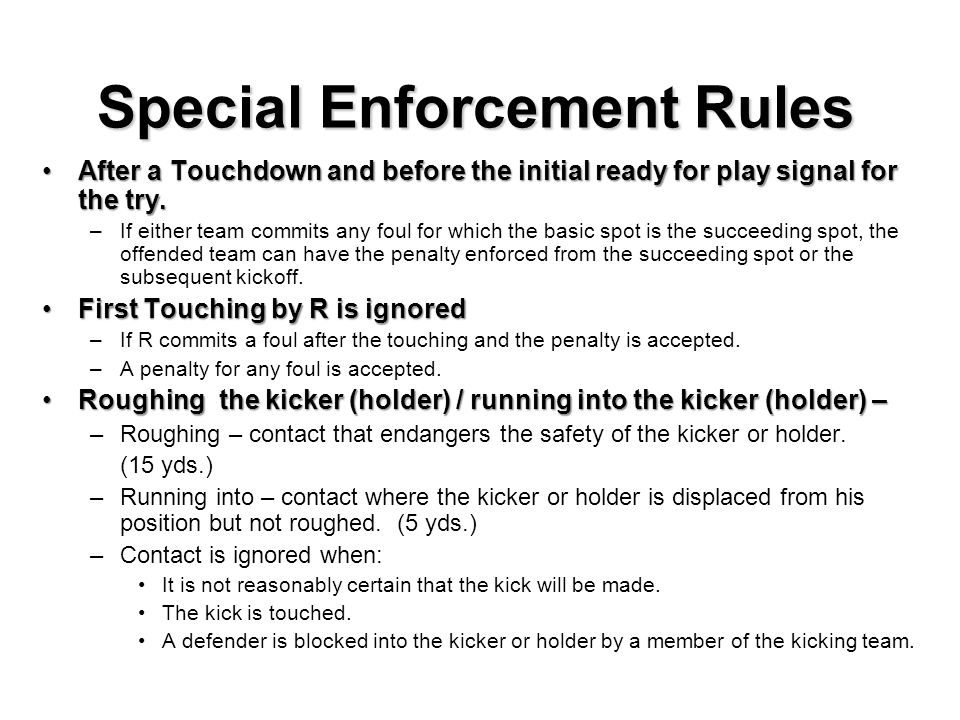 Special Enforcement Rules Roughing the passerRoughing the passer – Enforcement is added from the dead ball spot beyond the neutral zone when there is no change of team possession.