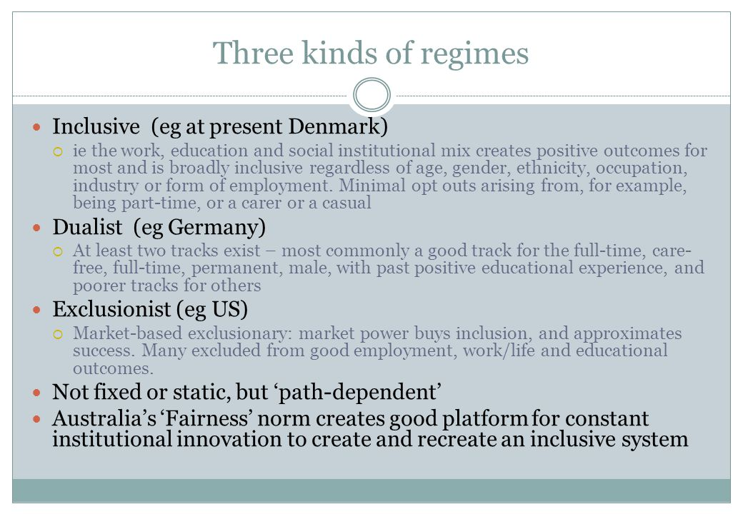 Three kinds of regimes Inclusive (eg at present Denmark)  ie the work, education and social institutional mix creates positive outcomes for most and