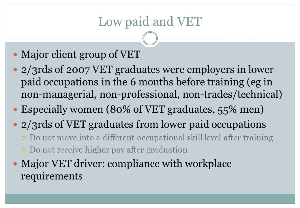 Low paid and VET Major client group of VET 2/3rds of 2007 VET graduates were employers in lower paid occupations in the 6 months before training (eg i