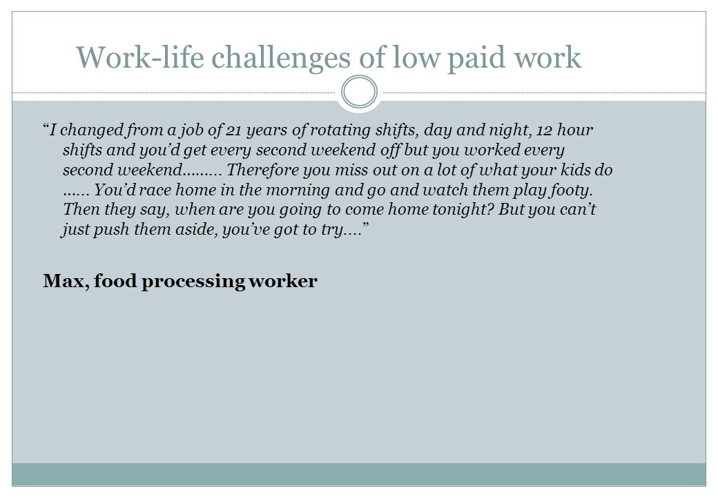 """Work-life challenges of low paid work """"I changed from a job of 21 years of rotating shifts, day and night, 12 hour shifts and you'd get every second w"""