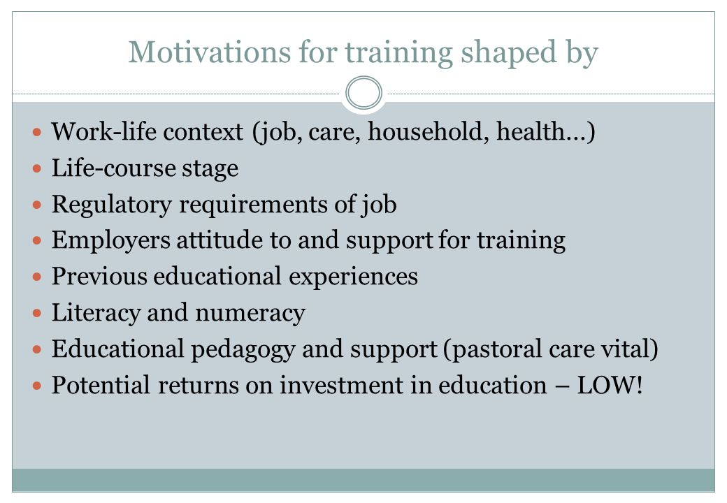 Motivations for training shaped by Work-life context (job, care, household, health...) Life-course stage Regulatory requirements of job Employers atti