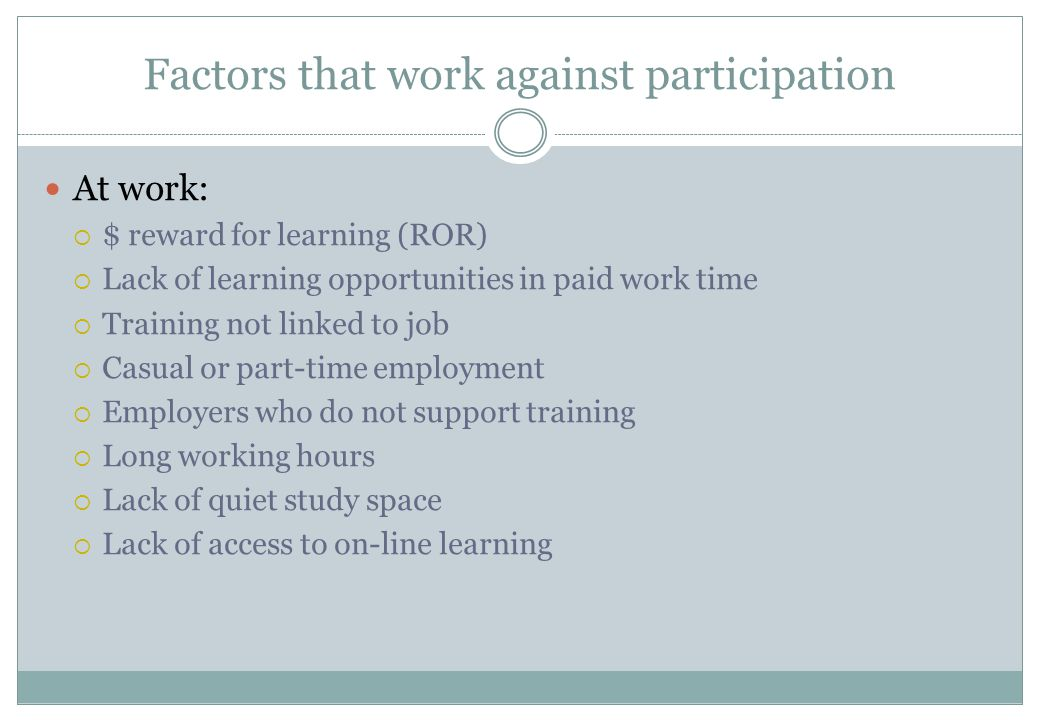 Factors that work against participation At work:  $ reward for learning (ROR)  Lack of learning opportunities in paid work time  Training not linke