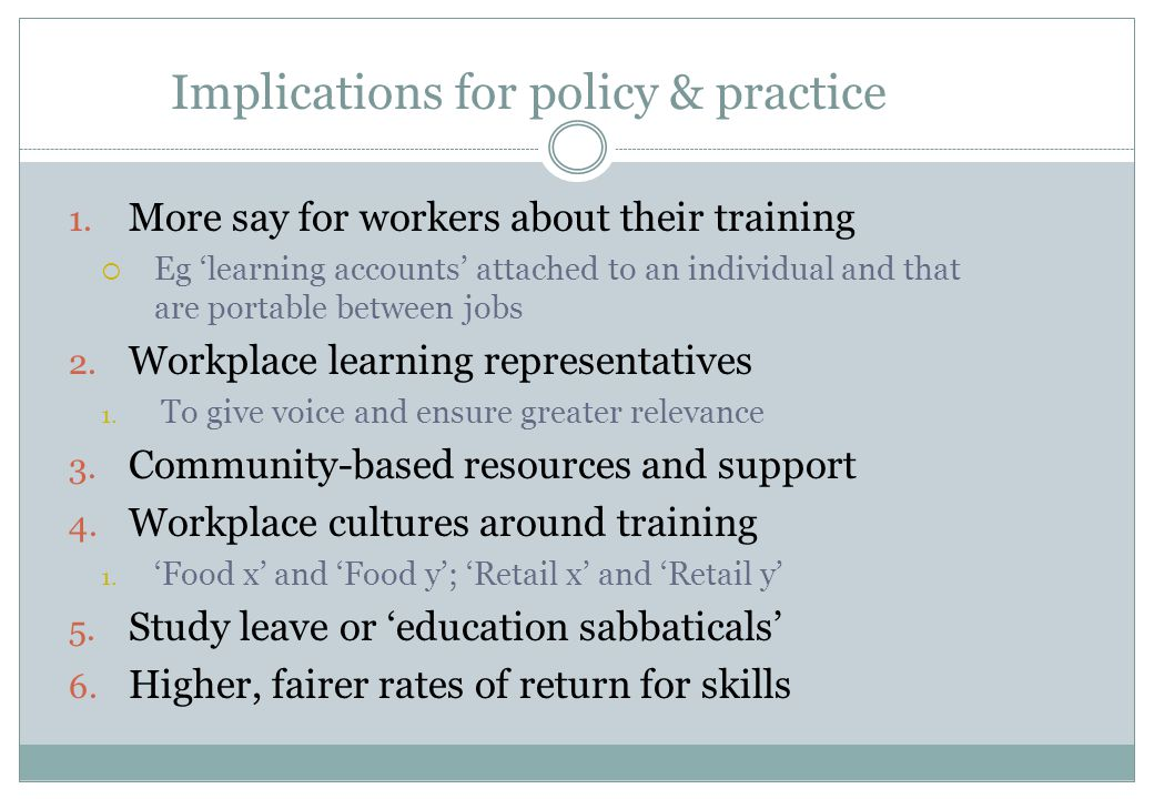 Implications for policy & practice 1. More say for workers about their training  Eg 'learning accounts' attached to an individual and that are portab