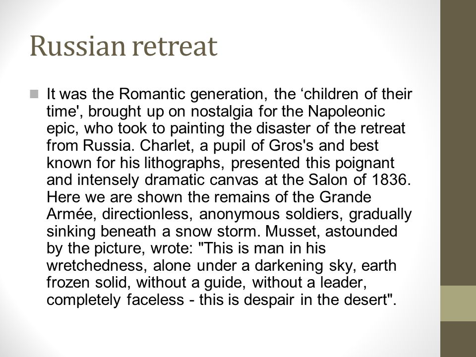 Russian retreat It was the Romantic generation, the 'children of their time , brought up on nostalgia for the Napoleonic epic, who took to painting the disaster of the retreat from Russia.
