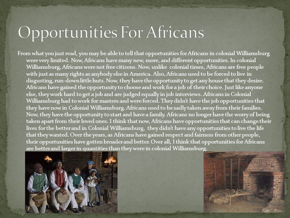From what you just read, you may be able to tell that opportunities for Africans in colonial Williamsburg were very limited. Now, Africans have many n