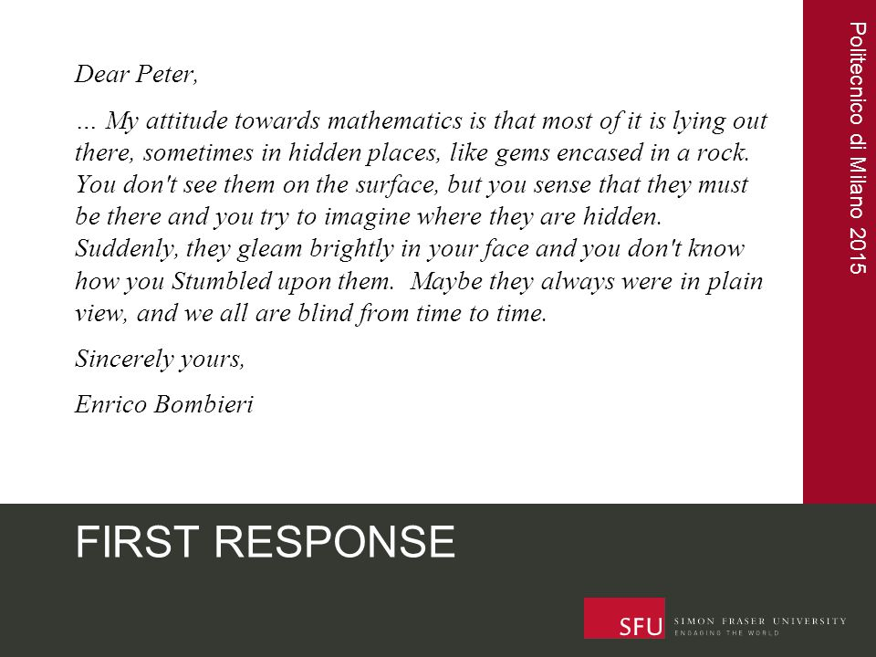 Politecnico di Milano 2015 FIRST RESPONSE Dear Peter, … My attitude towards mathematics is that most of it is lying out there, sometimes in hidden pla