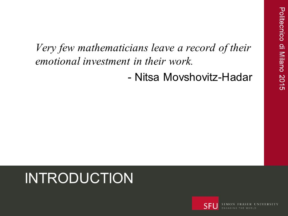 Politecnico di Milano 2015 INTRODUCTION Very few mathematicians leave a record of their emotional investment in their work. - Nitsa Movshovitz-Hadar