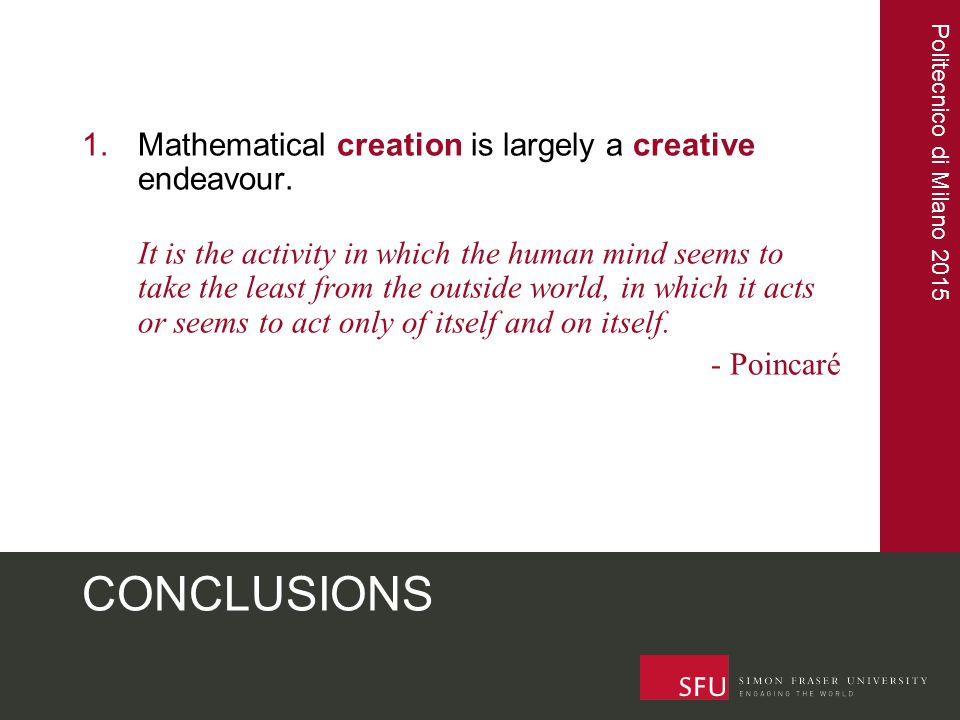 Politecnico di Milano 2015 CONCLUSIONS 1.Mathematical creation is largely a creative endeavour. It is the activity in which the human mind seems to ta