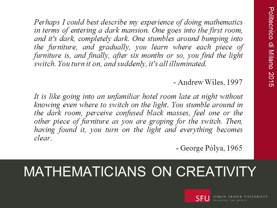 Politecnico di Milano 2015 MATHEMATICIANS ON CREATIVITY Perhaps I could best describe my experience of doing mathematics in terms of entering a dark m