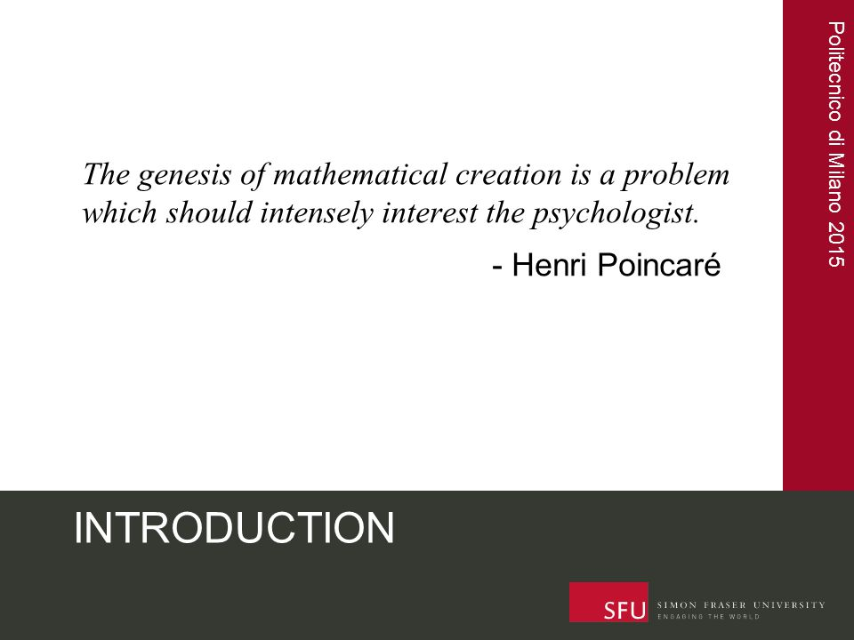 Politecnico di Milano 2015 INTRODUCTION The genesis of mathematical creation is a problem which should intensely interest the psychologist. - Henri Po