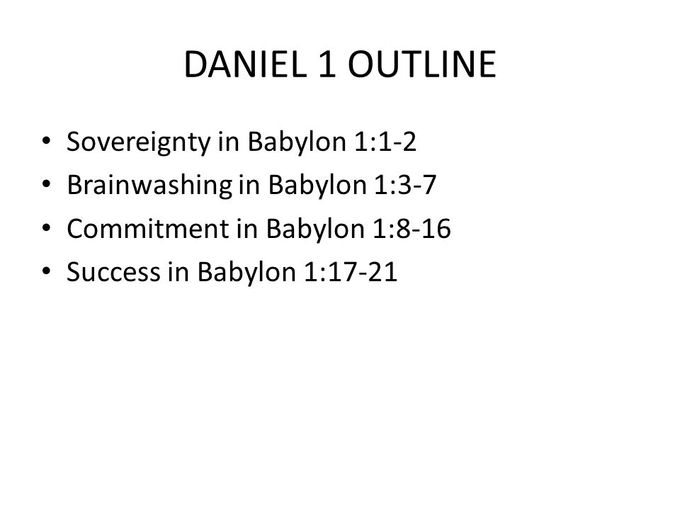 DANIEL 1 OUTLINE Sovereignty in Babylon 1:1-2 Brainwashing in Babylon 1:3-7 Commitment in Babylon 1:8-16 Success in Babylon 1:17-21