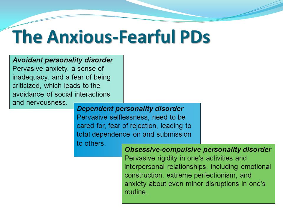 The Anxious-Fearful PDs Avoidant personality disorder Pervasive anxiety, a sense of inadequacy, and a fear of being criticized, which leads to the avoidance of social interactions and nervousness.