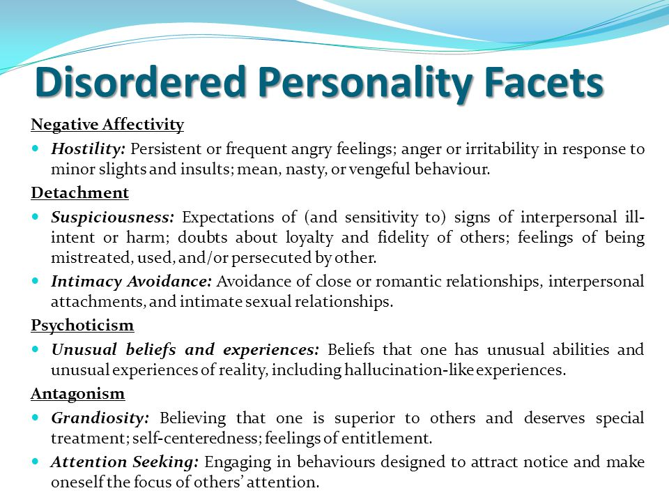 Disordered Personality Facets Negative Affectivity Hostility: Persistent or frequent angry feelings; anger or irritability in response to minor slights and insults; mean, nasty, or vengeful behaviour.