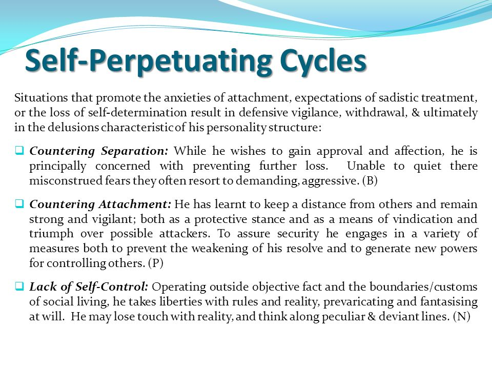 Self-Perpetuating Cycles Situations that promote the anxieties of attachment, expectations of sadistic treatment, or the loss of self-determination result in defensive vigilance, withdrawal, & ultimately in the delusions characteristic of his personality structure:  Countering Separation: While he wishes to gain approval and affection, he is principally concerned with preventing further loss.