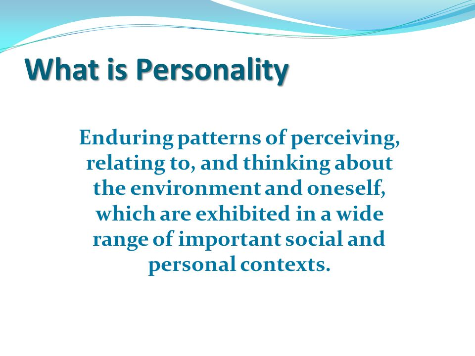 What is Personality Enduring patterns of perceiving, relating to, and thinking about the environment and oneself, which are exhibited in a wide range of important social and personal contexts.