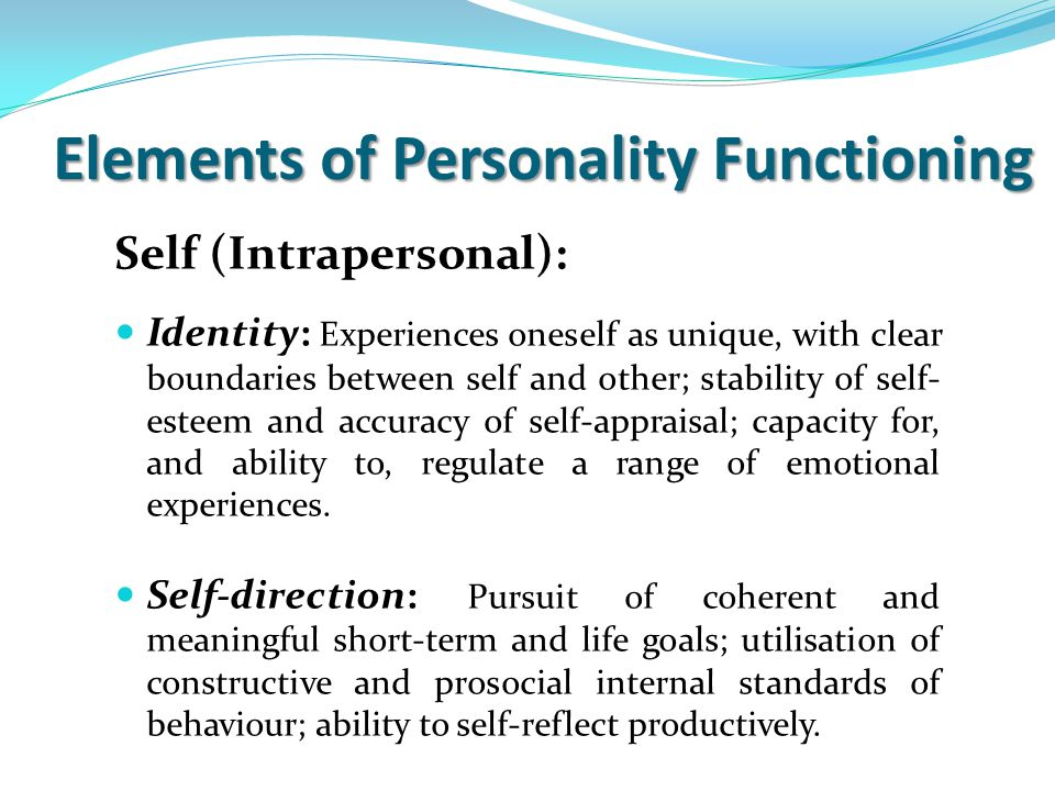 Self (Intrapersonal): Identity: Experiences oneself as unique, with clear boundaries between self and other; stability of self- esteem and accuracy of self-appraisal; capacity for, and ability to, regulate a range of emotional experiences.
