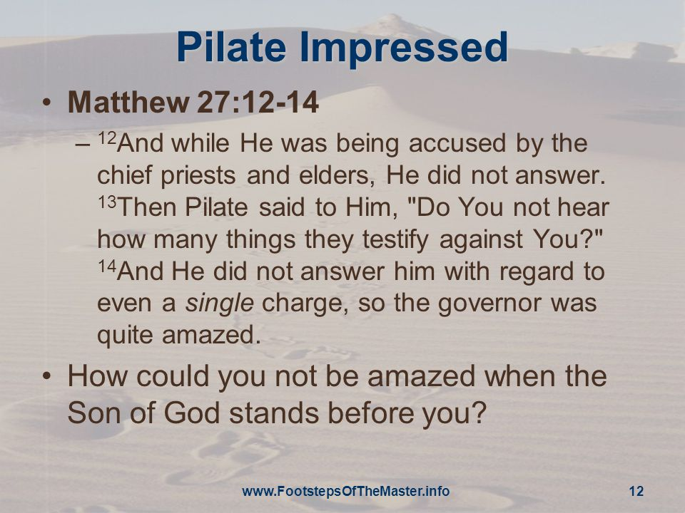 Pilate Impressed Matthew 27:12-14 – 12 And while He was being accused by the chief priests and elders, He did not answer.