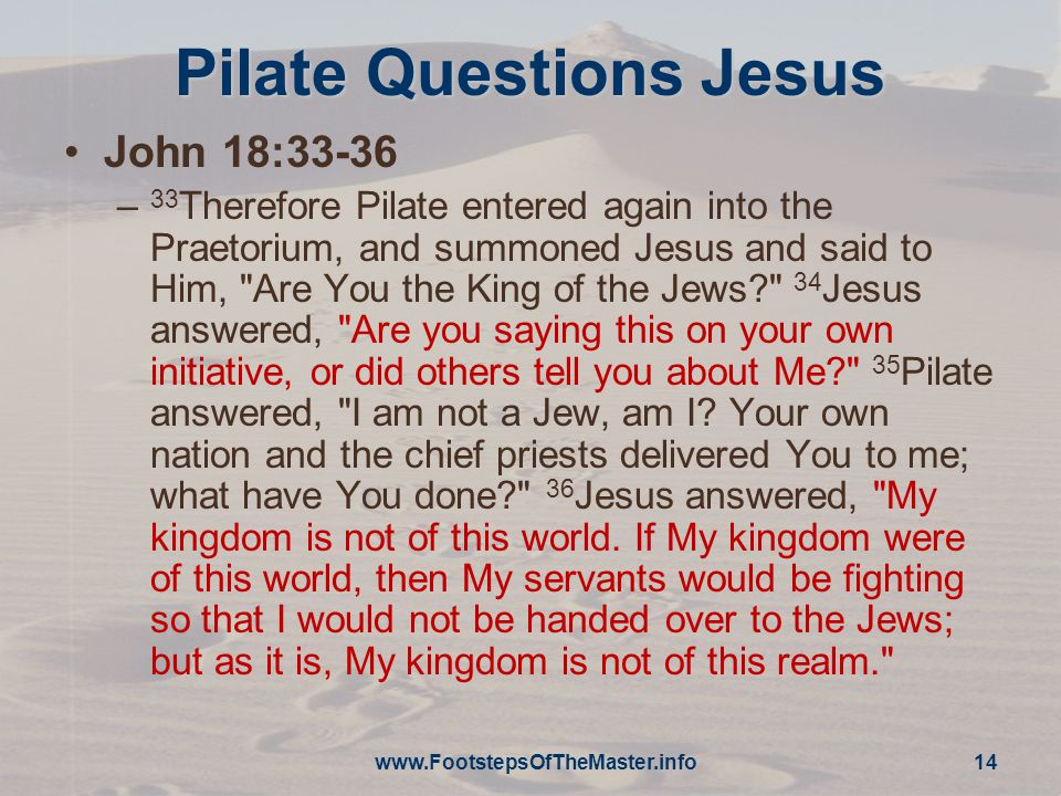 Pilate Questions Jesus John 18:33-36 – 33 Therefore Pilate entered again into the Praetorium, and summoned Jesus and said to Him, Are You the King of the Jews? 34 Jesus answered, Are you saying this on your own initiative, or did others tell you about Me? 35 Pilate answered, I am not a Jew, am I.
