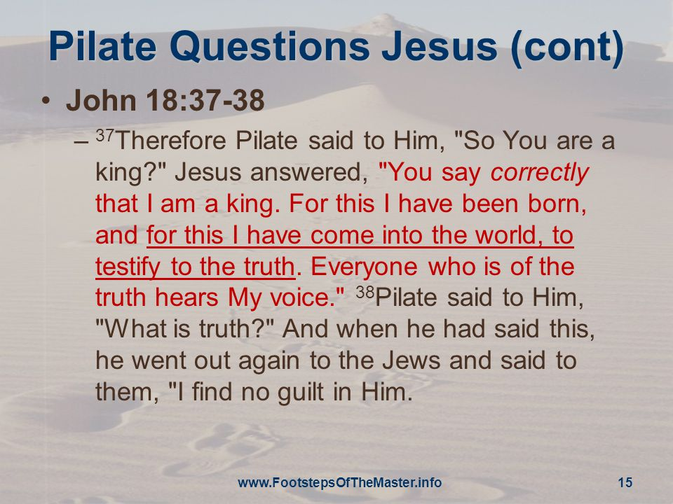 Pilate Questions Jesus (cont) John 18:37-38 – 37 Therefore Pilate said to Him, So You are a king? Jesus answered, You say correctly that I am a king.