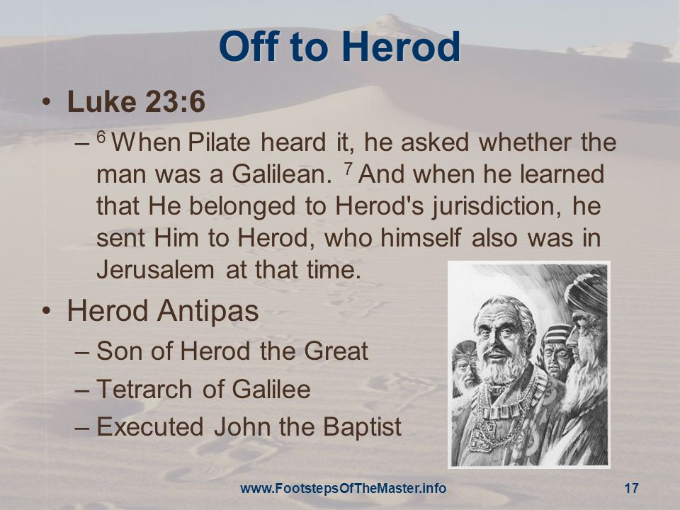 Off to Herod Luke 23:6 – 6 When Pilate heard it, he asked whether the man was a Galilean.