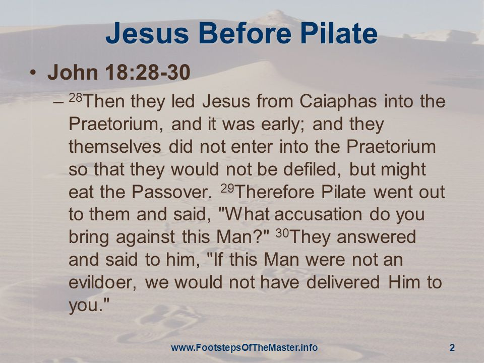 Jesus Before Pilate John 18:28-30 – 28 Then they led Jesus from Caiaphas into the Praetorium, and it was early; and they themselves did not enter into the Praetorium so that they would not be defiled, but might eat the Passover.