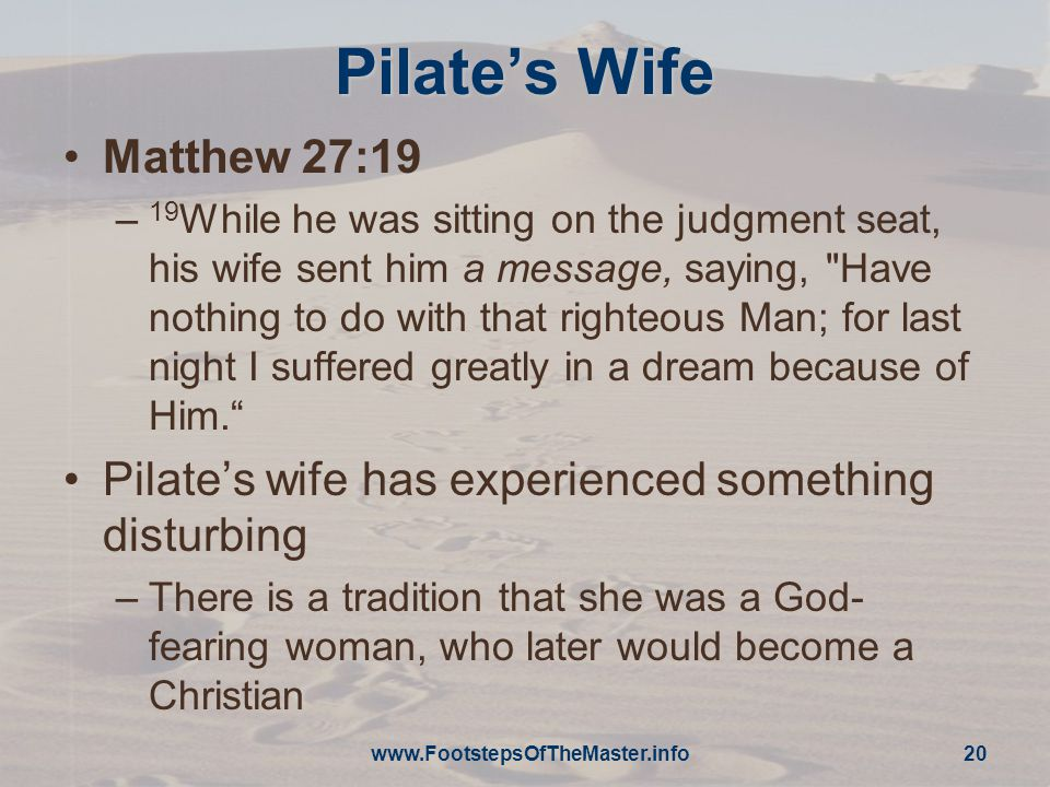 Pilate's Wife Matthew 27:19 – 19 While he was sitting on the judgment seat, his wife sent him a message, saying, Have nothing to do with that righteous Man; for last night I suffered greatly in a dream because of Him. Pilate's wife has experienced something disturbing –There is a tradition that she was a God- fearing woman, who later would become a Christian www.FootstepsOfTheMaster.info 20