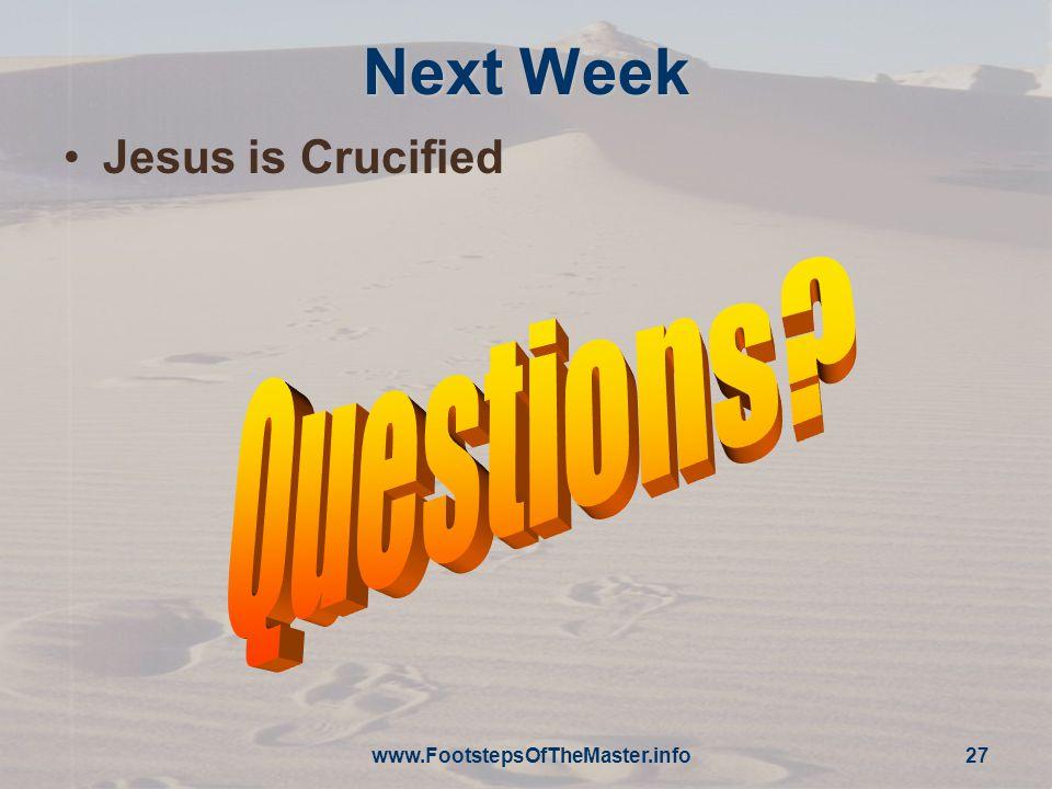 www.FootstepsOfTheMaster.info 27 Next Week Jesus is Crucified