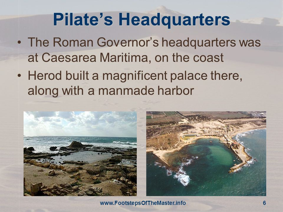 Pilate's Headquarters The Roman Governor's headquarters was at Caesarea Maritima, on the coast Herod built a magnificent palace there, along with a manmade harbor www.FootstepsOfTheMaster.info 6