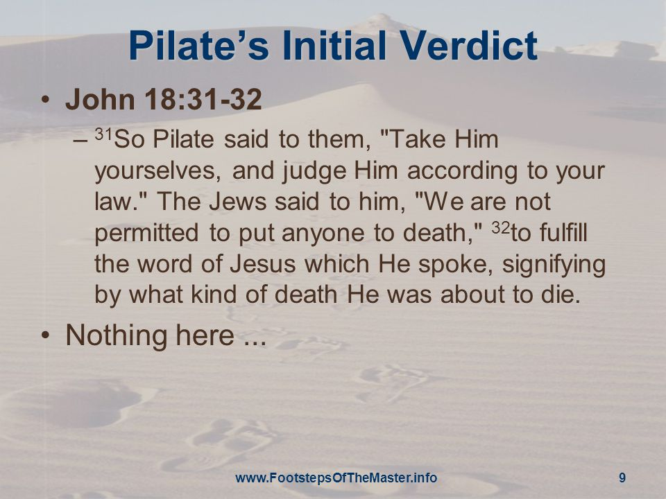 Pilate's Initial Verdict John 18:31-32 – 31 So Pilate said to them, Take Him yourselves, and judge Him according to your law. The Jews said to him, We are not permitted to put anyone to death, 32 to fulfill the word of Jesus which He spoke, signifying by what kind of death He was about to die.