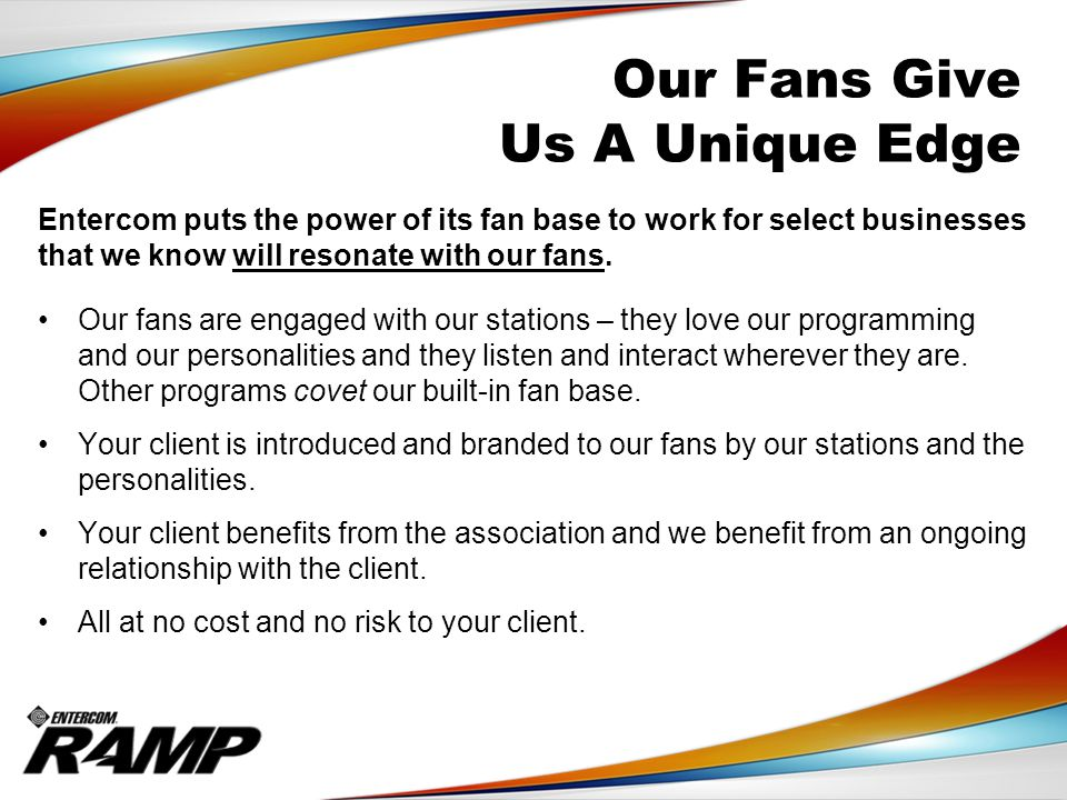 Our Fans Give Us A Unique Edge Entercom puts the power of its fan base to work for select businesses that we know will resonate with our fans.