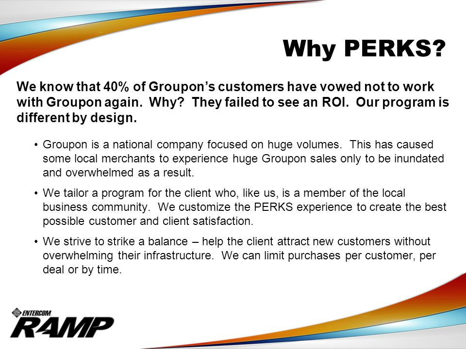 Why PERKS. We know that 40% of Groupon's customers have vowed not to work with Groupon again.
