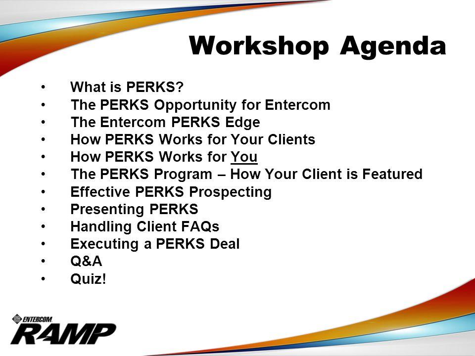 Workshop Agenda What is PERKS? The PERKS Opportunity for Entercom The Entercom PERKS Edge How PERKS Works for Your Clients How PERKS Works for You The