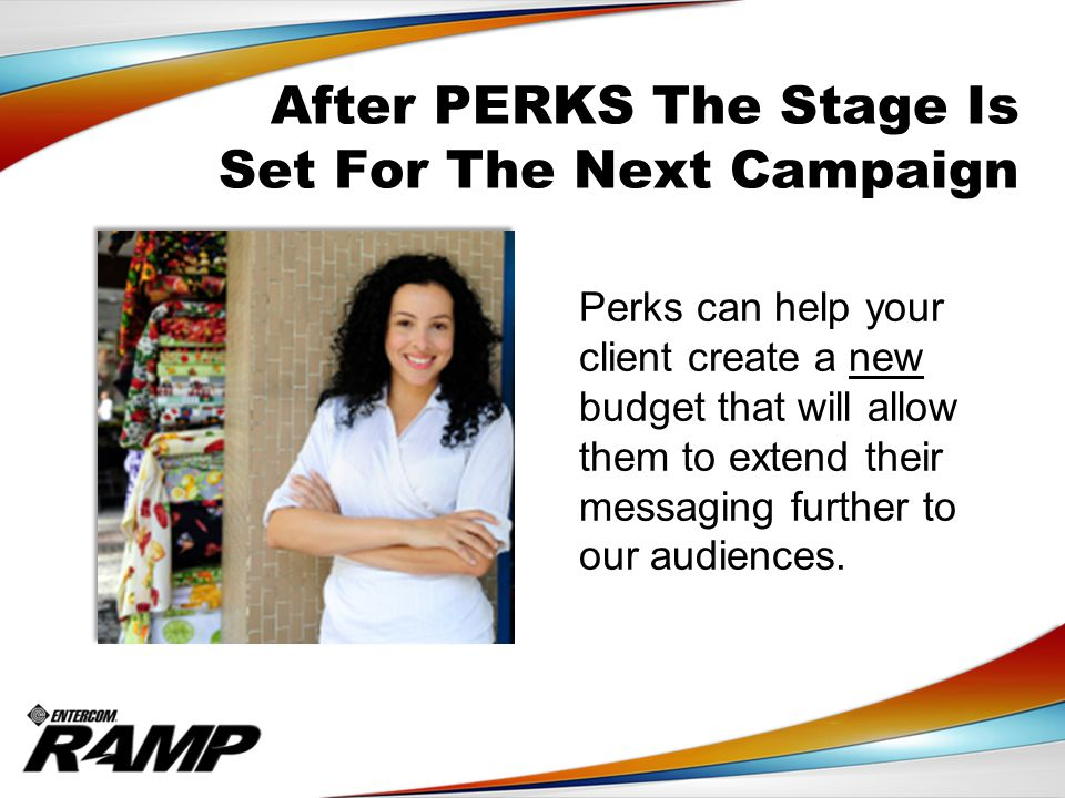 After PERKS The Stage Is Set For The Next Campaign Perks can help your client create a new budget that will allow them to extend their messaging further to our audiences.