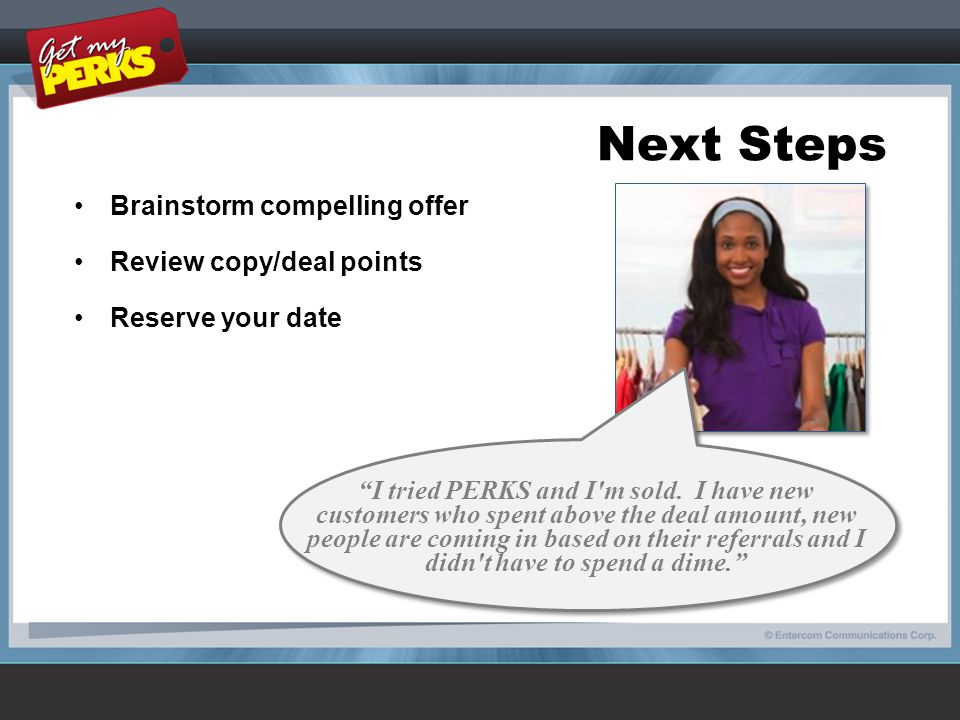 Next Steps Brainstorm compelling offer Review copy/deal points Reserve your date I tried PERKS and I m sold.