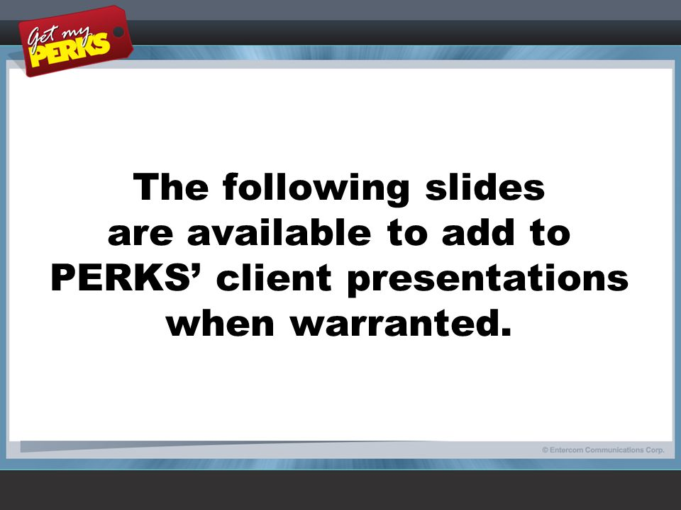 The following slides are available to add to PERKS' client presentations when warranted.